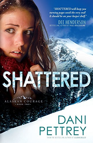 Shattered (Alaskan Courage) (Volume 2): Volume 2 (Alaskan Courage)