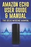 Amazon Echo User Guide & Manual: The 2016 Missing Manual (Amazon Echo 2016, Amazon Echo User Manual, Amazon Echo Help, Amazon Echo Resources, Alexa App) by Alexander Echo (2016-03-11)