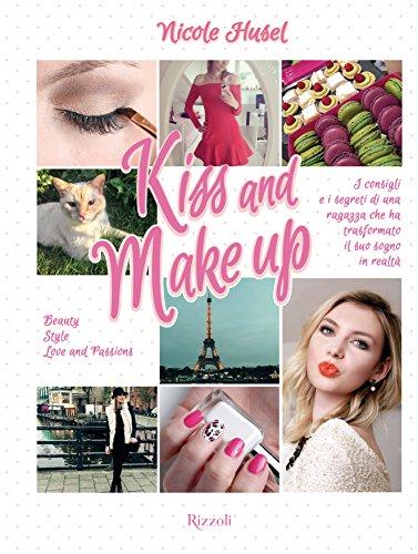 Kiss and Make up: I consigli e i segreti di una ragazza che ha trasformato il suo sogno in realtà di Nicole Husel