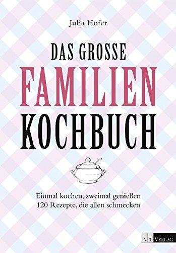 Das grosse Familienkochbuch: Einmal kochen, zweimal geniessen 120 Rezepte, die allen schmecken