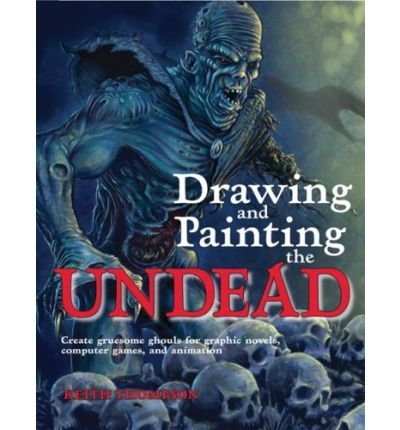drawing-and-painting-the-undead-create-gruesome-ghouls-for-graphic-novels-computer-games-and-animation-by-thompson-keith-author-paperback-on-03-2008