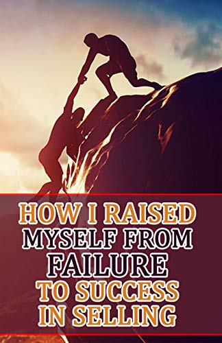 How I Raised Myself From Failure To Success In Selling (English Edition)