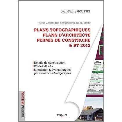 Plans topographiques, plans d'architecte et permis de construire & RT2012 : Détails de construction, Etudes de cas, Simulation & évaluation des performances énergétiques