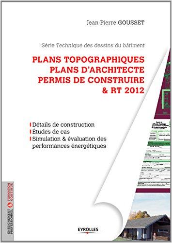 Plans topographiques, plans d'architecte et permis de construire & RT2012 : Dtails de construction, Etudes de cas, Simulation & valuation des performances nergtiques