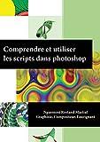 Comprendre et utiliser les scripts dans Photoshop: Une approche simplifiée et innovante  (Scripts Photoshop t. 1)...