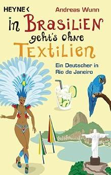 In Brasilien geht`s ohne Textilien: Ein Deutscher in Rio de Janeiro von [Wunn, Andreas]