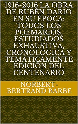 1916-2016 LA OBRA DE RUBÉN DARIO EN SU ÉPOCA: TODOS LOS POEMARIOS, ESTUDIADOS EXHAUSTIVA, CRONOLÓGICA Y TEMÁTICAMENTE EDICIÓN DEL CENTENARIO (Spanish Edition)