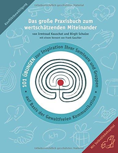 Das große Praxisbuch zum wertschätzenden Miteinander: 101 Übungen zur Inspiration Ihrer Seminare und Gruppen auf Basis der Gewaltfreien Kommunikation.