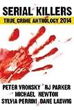 Serial Killers True Crime Anthology 2014: Volume 1 (Annual Anthology)