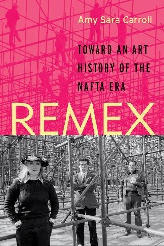 Remex: Toward an Art History of the NAFTA Era por Amy Sara Carroll