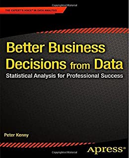 Better Business Decisions from Data: Statistical Analysis for Professional Success von [Kenny, Peter]