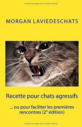 Recette Pour Chats Agressifs: Ou Pour Faciliter Les Premieres Rencontres 2 Edition by Morgan De Laviedeschats Com (December 31,2013)