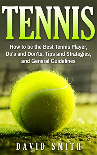 Tennis: How to be the Best Tennis Player, Dos and Don'ts, Tips and Strategies, and General Guidelines (Sports, Tips, Strategies, Fitness) (English Edition) por David Smith