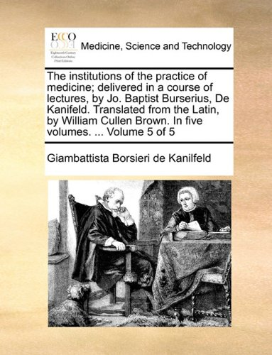 The institutions of the practice of medicine; delivered in a course of lectures, by Jo. Baptist Burserius, De Kanifeld. Translated from the Latin, by ... Brown. In five volumes. ...  Volume 5 of 5
