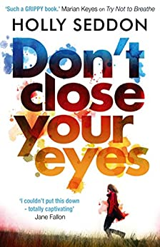Don't Close Your Eyes: The astonishing psychological thriller from bestselling author of Try Not to Breathe by [Seddon, Holly]