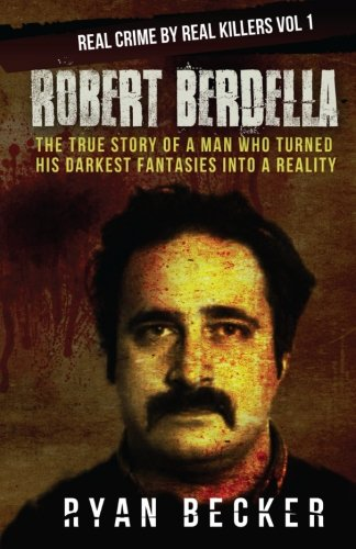 Robert Berdella: The True Story of a Man Who Turned His Darkest Fantasies Into a Reality: Volume 1 (Real Crime By Real Killers Vol)