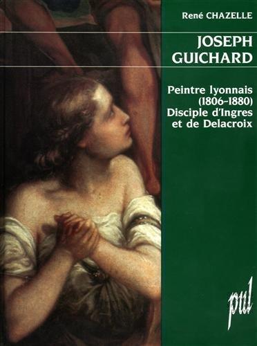 Joseph Guichard : peintre lyonnais (1806-1880), disciple d'Ingres et de Delacroix