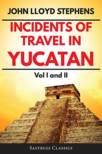 Incidents of Travel in Yucatan Volumes 1 and 2 (Annotated, Illustrated): Vol I and II (Sastrugi Press Classics)