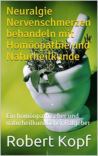 Neuralgie Nervenschmerzen behandeln mit Homöopathie und Naturheilkunde: Ein homöopathischer und naturheilkundlicher Ratgeber (Nervenschmerzen)
