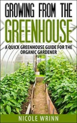 Growing From the Greenhouse: A Quick Greenhouse Guide for the Organic Gardener (English Edition)