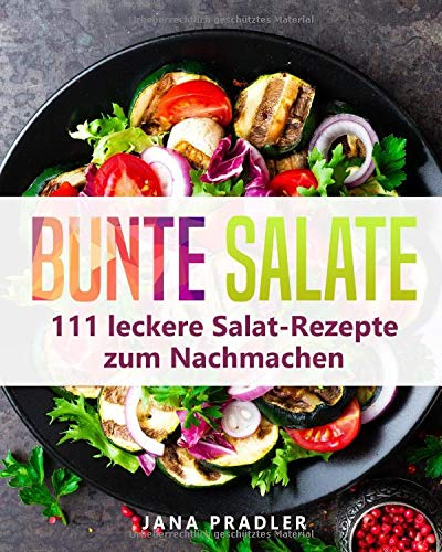 Bunte Salate: 111 leckere Salat-Rezepte zum Nachmachen