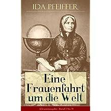 Eine Frauenfahrt um die Welt (Gesamtausgabe - Band 1 bis 3): Reise von Wien nach Brasilien, Chili, Otahaiti, China, Ost-Indien, Persien und Kleinasien