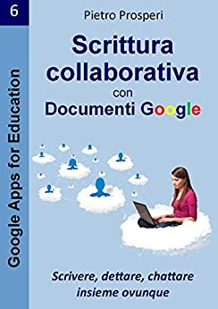 Scrittura collaborativa con Documenti Google: Scrivere, dettare, chattare insieme ovunque (Google Apps for Education Vol. 6) di [Prosperi, Pietro]