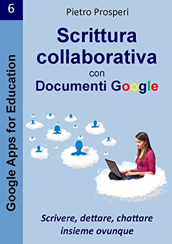 Scrittura collaborativa con Documenti Google: Scrivere, dettare, chattare insieme ovunque (Google Apps for Education Vol. 6)