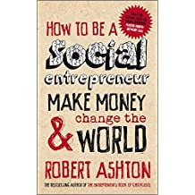 How to be a Social Entrepreneur: Make Money and  Change the World