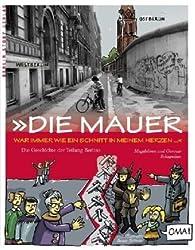 Die Mauer war immer wie ein Schnitt in meinem Herzen: Die Geschichte der Berliner Mauer