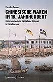 Chinesische Waren im 18. Jahrhundert: Unternehmertum, Handel und Konsum in Mitteleuropa (Histoire) - Mareike Menne