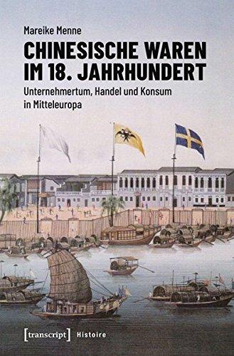 Chinesische Waren im 18. Jahrhundert: Unternehmertum, Handel und Konsum in Mitteleuropa (Histoire)