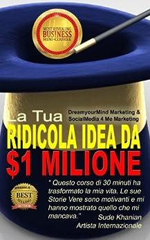 la-tua-ridicola-idea-da-1-milione-di-dollari-il-mini-corso-pi-formativo-del-mondo-incredibili-vittorie-italian-edition