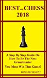 Best of Chess 2018: A Step By Step Guide On How To Be The Next Grandmaster You Must Win That Game!