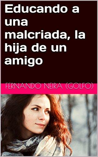 Educando a una malcriada, la hija de un amigo por Fernando Neira (GOLFO)