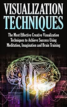 Visualization Techniques: The Most Effective Creative Visualization Techniques to Achieve Success Using Meditation, Imagination and Brain Training (creative ... skills, visualization power, visualizing) by [Tanster, Mary]