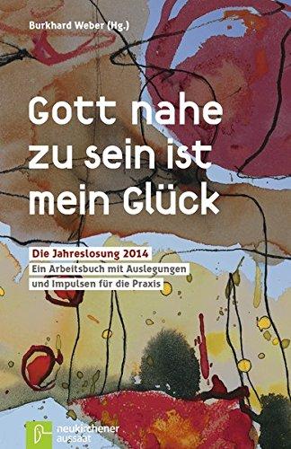 Gott nahe zu sein ist mein Glück: Die Jahreslosung 2014 -Ein Arbeitsbuch mit Auslegungen und Impulsen für die Praxis