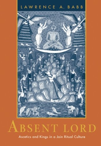 Absent Lord: Ascetics and Kings in a Jain Ritual Culture (Comparative Studies in Religion and Society) por Lawrence A. Babb