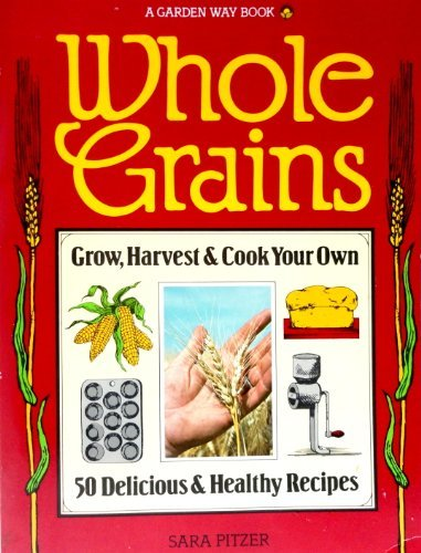 Whole Grains: Grow, Harvest, and Cook Your Own by Sara Pitzer (1981-06-02)
