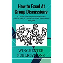 How to Excel At Group Discussions: A Guide on Group discussions for Admissions to Educational and Institutions and Jobs