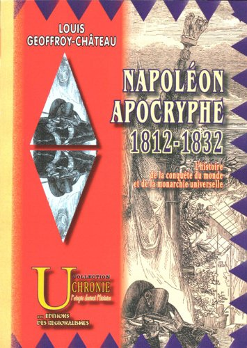 Napoléon Apocryphe : 1812-1832 (l'histoire de la conquête du monde et de la monarchie universelle