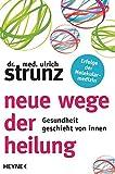 Neue Wege der Heilung: Gesundheit geschieht von innen - Ulrich Strunz