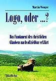 Logo, oder ...?: Das Fundament des christlichen Glaubens nachvollziehbar erklärt