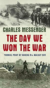 The Day We Won The War: Turning Point At Amiens, 8 August 1918 by [Messenger, Charles]