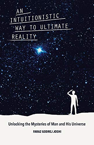 An Intuitionistic Way to Ultimate Reality: Unlocking the Mysteries of Man and His Universe