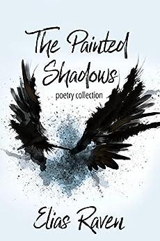 The Painted Shadows: Poetry Collection by [Raven, Elias, Sure, Alexandria, Walker, Alan, Dee, Paulie, Bissett, Sadie, Miller, Jennifer, Hunt, T.Lee, Scardetta, Dominic, Radcliff, Ethan, Lawson, Sandy]