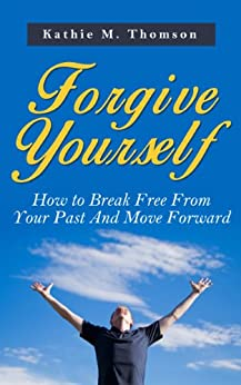 Forgive Yourself: How to Break Free from Your Past And Move Forward (English Edition) par [Thomson, Kathie M.]
