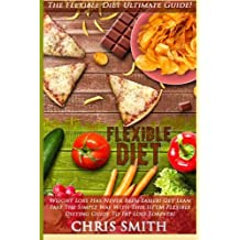 Flexible Diet: The Flexible Diet Ultimate Guide! - Weight Loss Has Never Been Easier! - Get Lean Fast The Simple Way With This IIFYM Flexible Dieting Guide To Fat Loss Forever! by Chris Smith (2015-09-10)