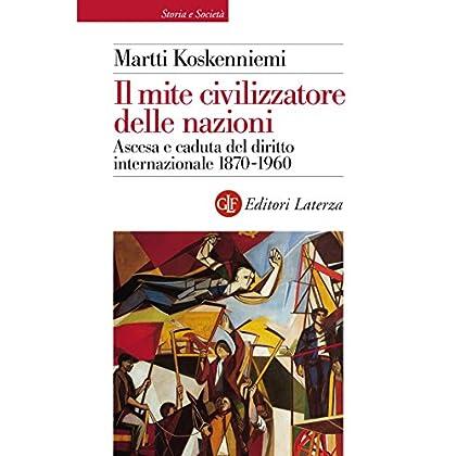 Il Mite Civilizzatore Delle Nazioni: Ascesa E Caduta Del Diritto Internazionale 1870-1960 (Biblioteca Universale Laterza)