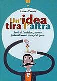 Un'idea tira l'altra : storie di intuizioni, trovate, fortunati eventi e lampi di genio